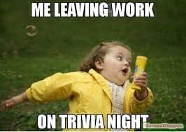 Me leaving work on trivia night
