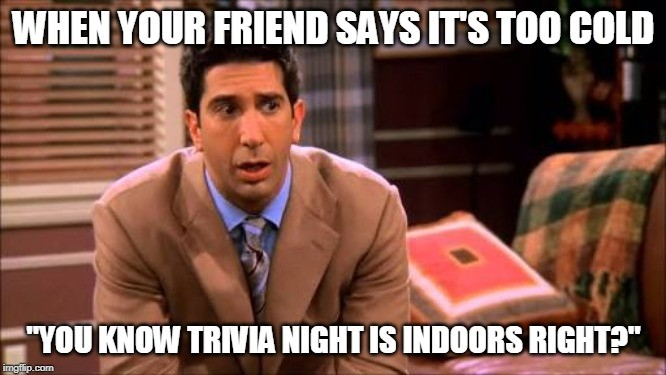When your friend says it's too cold - You know trivia night is indoors right?