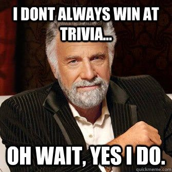 I don't always win at trivia... Oh wait, yes I do.