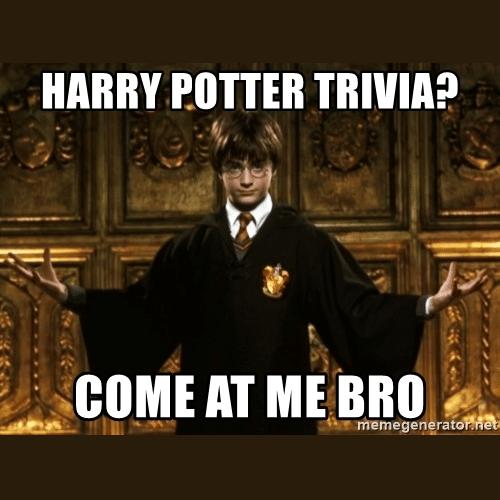 Harry Potter trivia? Come at me bro