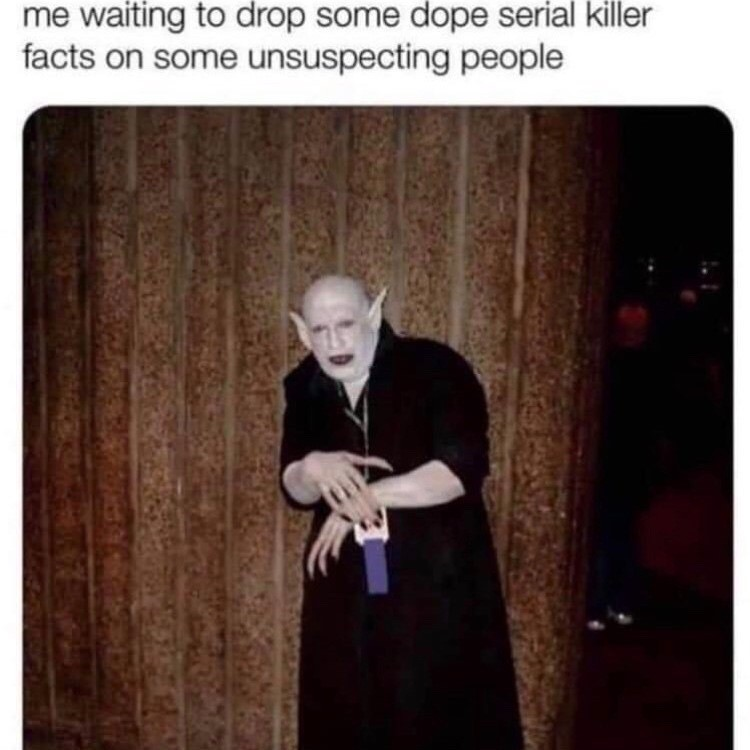 me waiting to drop some dope serial killer facts on some unsuspecting people