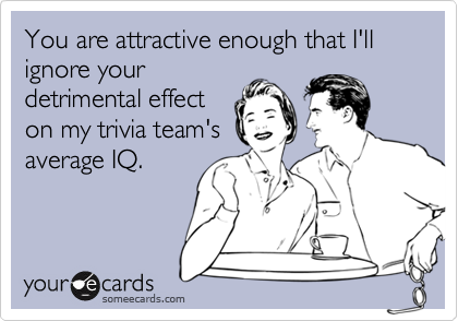 You are attractive nough that I'll ignore your detrimental effect on my trivia team's average IQ