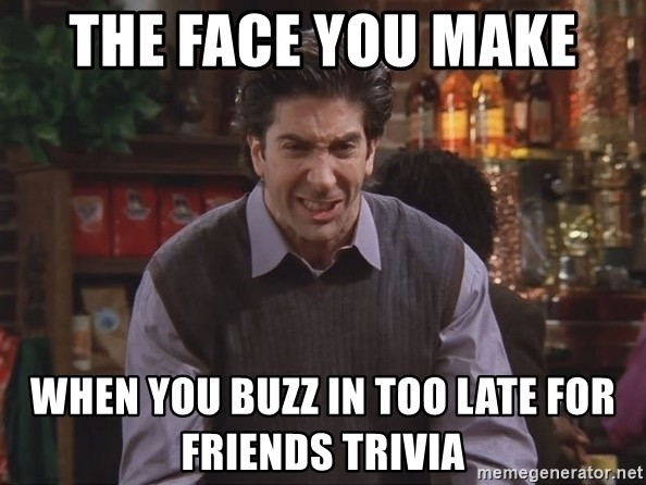 The face you make when you buzz in too late for Friends trivia